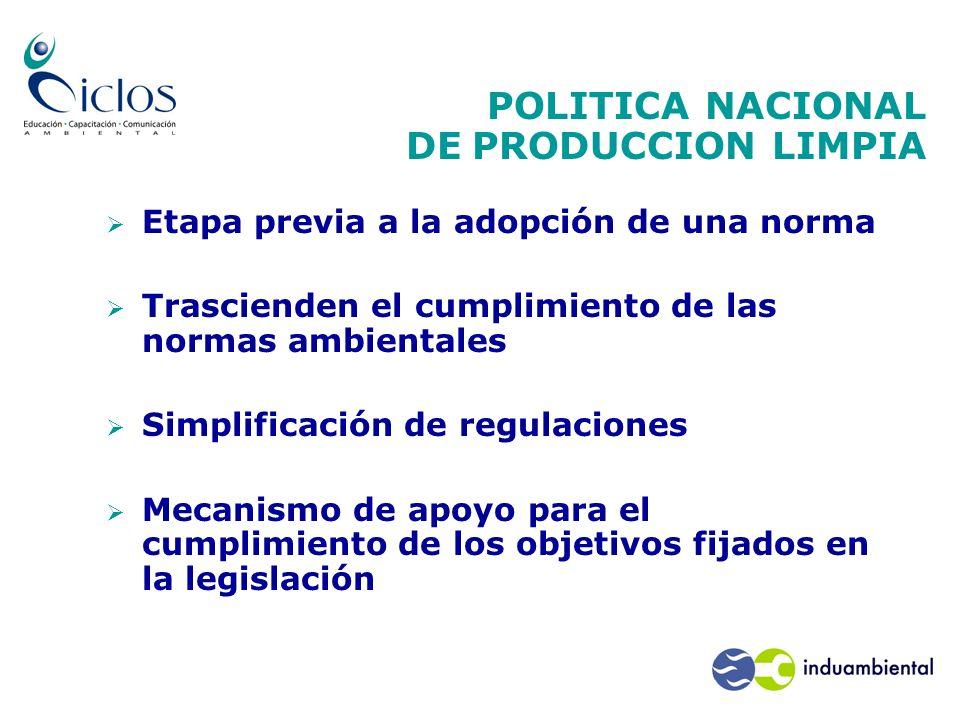 POLITICA NACIONAL DE PRODUCCION LIMPIA Etapa previa a la adopción de una norma Trascienden el cumplimiento de las normas ambientales Simplificación de