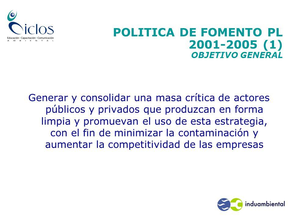 POLITICA DE FOMENTO PL 2001-2005 (1) OBJETIVO GENERAL Generar y consolidar una masa crítica de actores públicos y privados que produzcan en forma limp