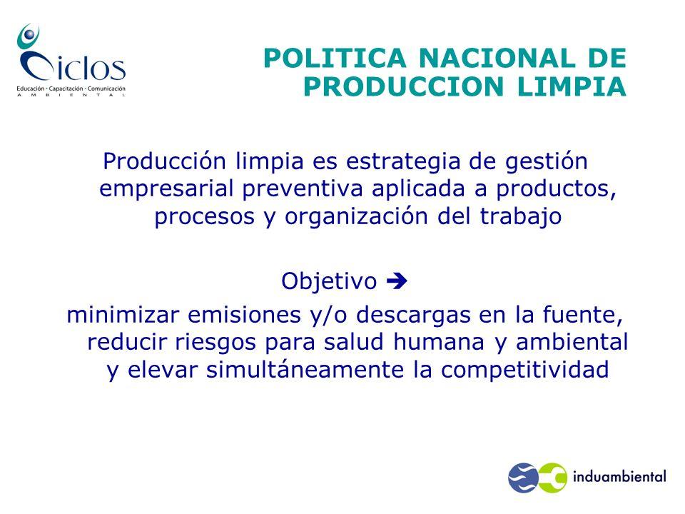 POLITICA NACIONAL DE PRODUCCION LIMPIA Producción limpia es estrategia de gestión empresarial preventiva aplicada a productos, procesos y organización