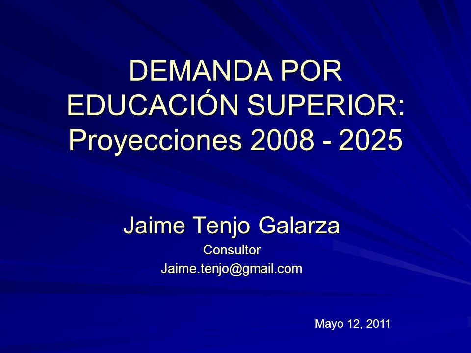 DEMANDA POR EDUCACIÓN SUPERIOR: Proyecciones 2008 - 2025 Jaime Tenjo Galarza ConsultorJaime.tenjo@gmail.com Mayo 12, 2011