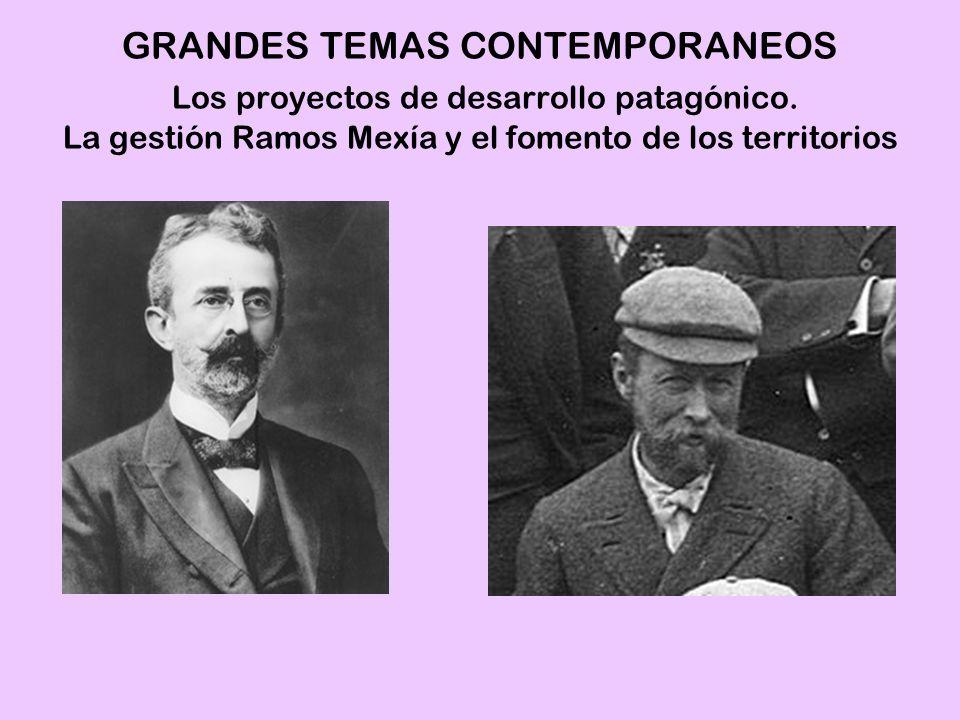 GRANDES TEMAS CONTEMPORANEOS Los proyectos de desarrollo patagónico. La gestión Ramos Mexía y el fomento de los territorios