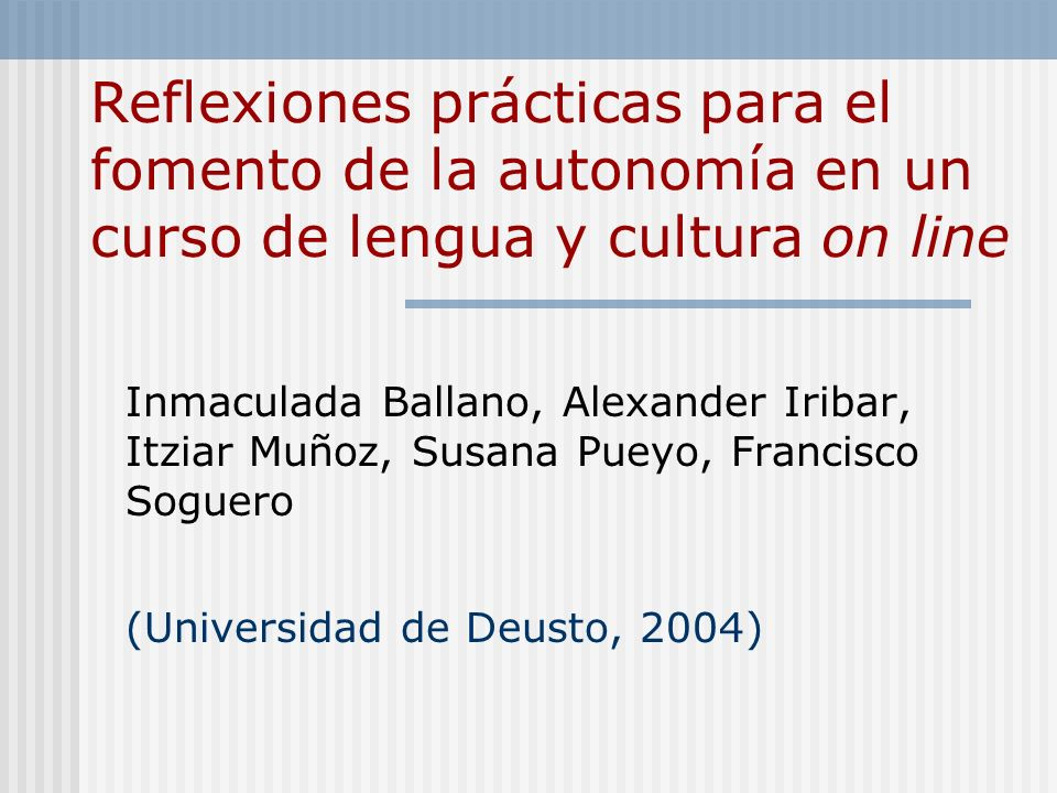 Reflexiones prácticas para el fomento de la autonomía en un curso de lengua y cultura on line Inmaculada Ballano, Alexander Iribar, Itziar Muñoz, Susana Pueyo, Francisco Soguero (Universidad de Deusto, 2004)