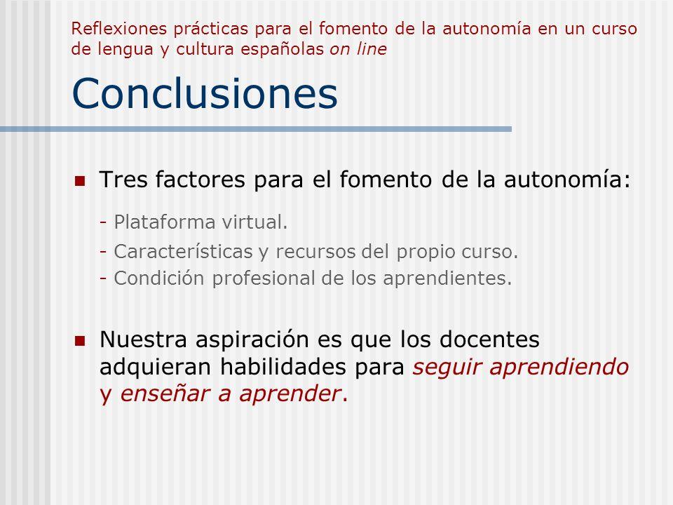 Reflexiones prácticas para el fomento de la autonomía en un curso de lengua y cultura españolas on line Conclusiones Tres factores para el fomento de la autonomía: - Plataforma virtual.
