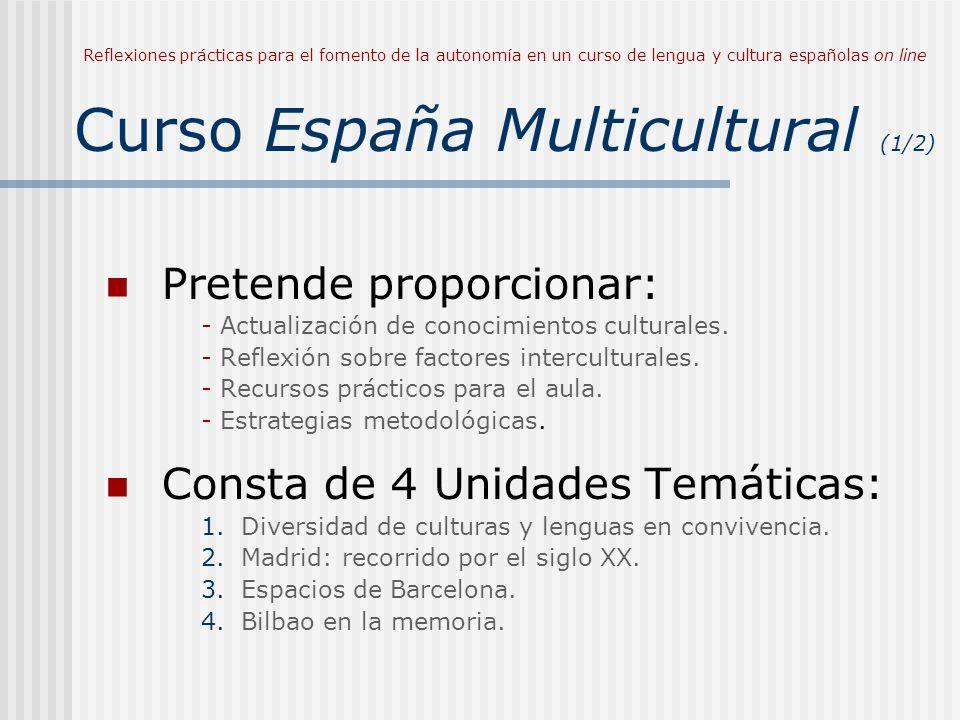 Reflexiones prácticas para el fomento de la autonomía en un curso de lengua y cultura españolas on line Curso España Multicultural (1/2) Pretende proporcionar: - Actualización de conocimientos culturales.