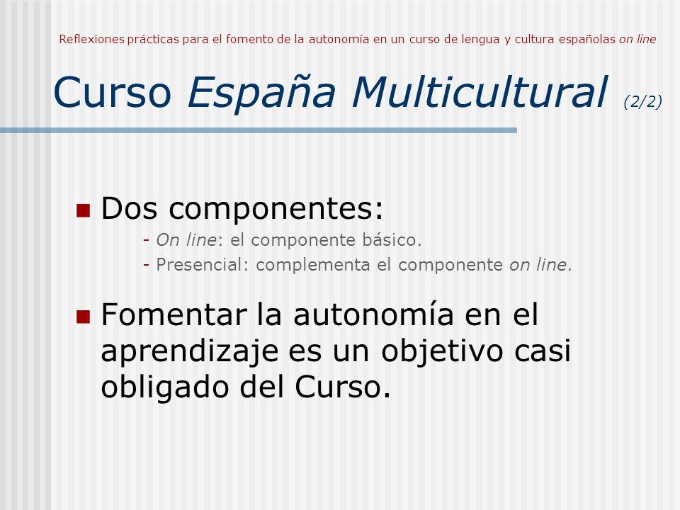 Reflexiones prácticas para el fomento de la autonomía en un curso de lengua y cultura españolas on line Curso España Multicultural (2/2) Dos componentes: - On line: el componente básico.