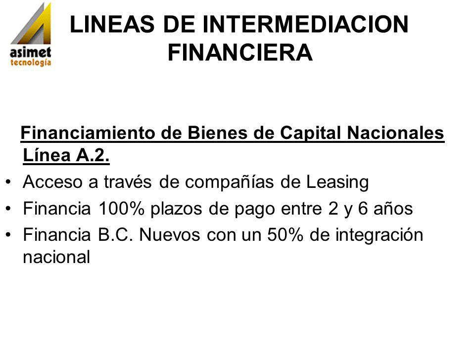 LINEAS DE INTERMEDIACION FINANCIERA Financiamiento de Bienes de Capital Nacionales Línea A.2. Acceso a través de compañías de Leasing Financia 100% pl