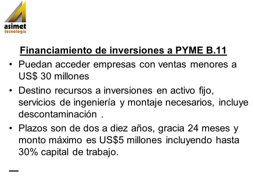 Financiamiento de inversiones a PYME B.11 Puedan acceder empresas con ventas menores a US$ 30 millones Destino recursos a inversiones en activo fijo, servicios de ingeniería y montaje necesarios, incluye descontaminación.