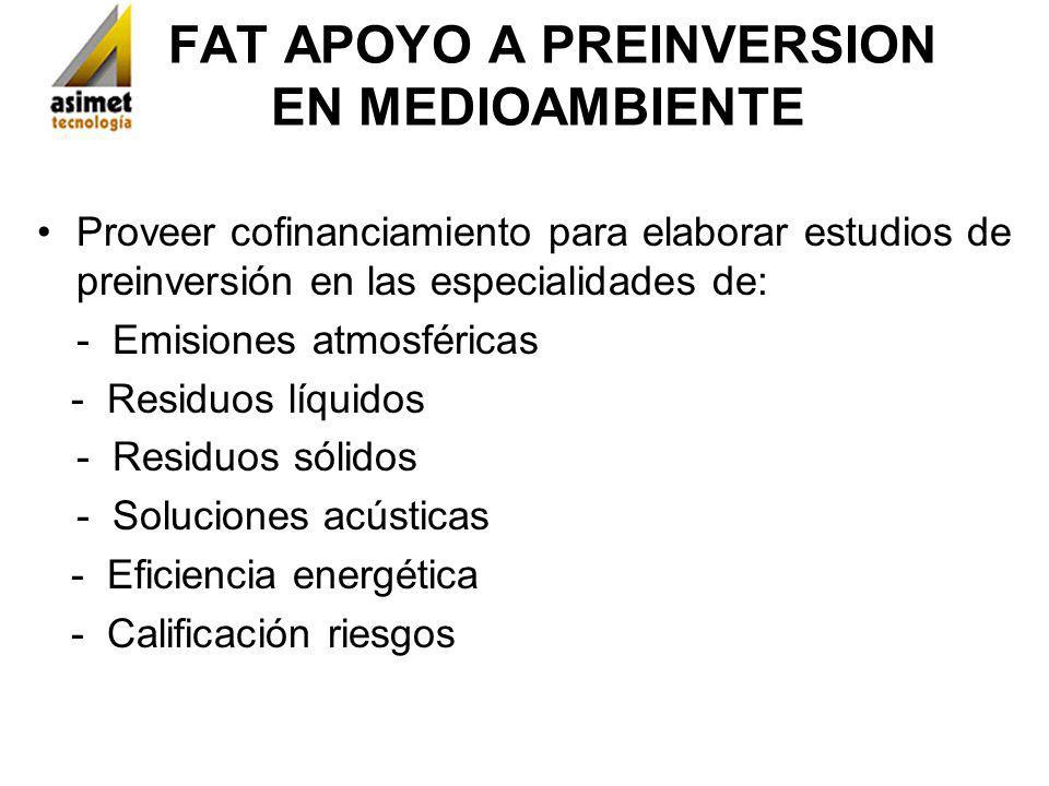 FAT APOYO A PREINVERSION EN MEDIOAMBIENTE Proveer cofinanciamiento para elaborar estudios de preinversión en las especialidades de: - Emisiones atmosf