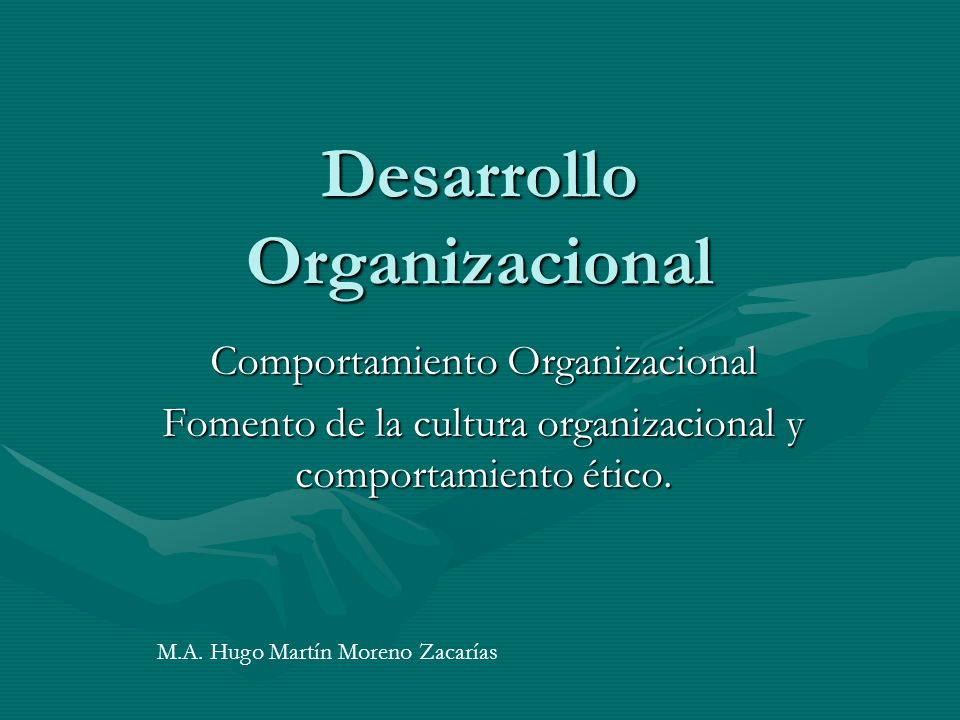Desarrollo Organizacional Comportamiento Organizacional Fomento de la cultura organizacional y comportamiento ético.