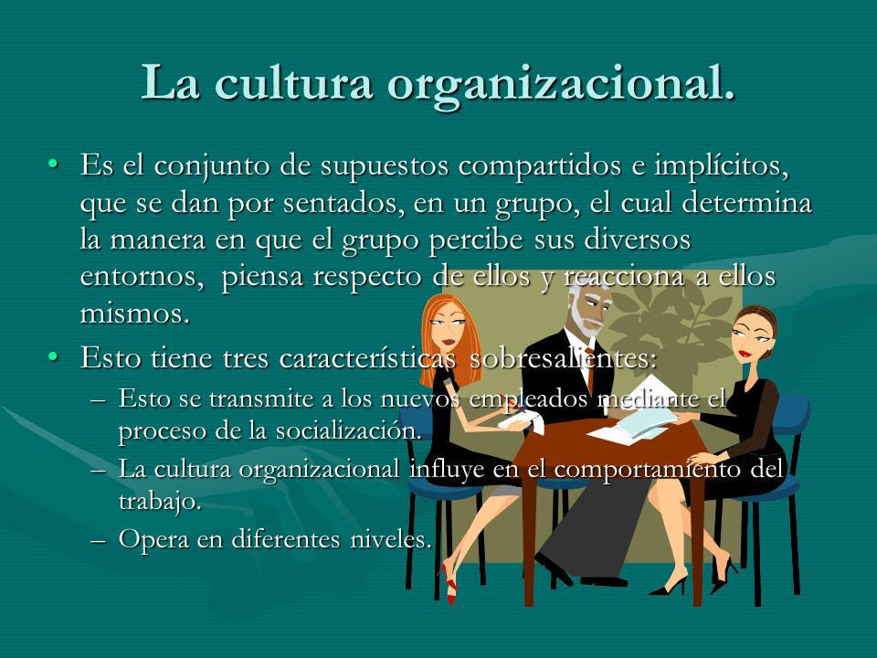 La cultura organizacional. Es el conjunto de supuestos compartidos e implícitos, que se dan por sentados, en un grupo, el cual determina la manera en