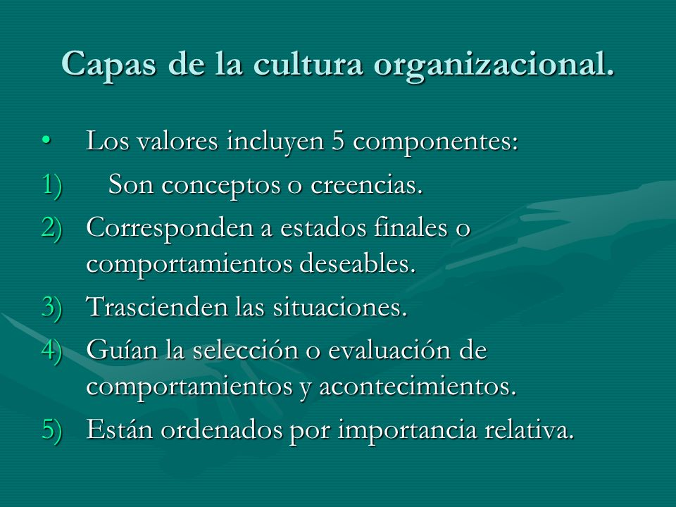 Capas de la cultura organizacional. Los valores incluyen 5 componentes:Los valores incluyen 5 componentes: 1)Son conceptos o creencias. 2)Corresponden