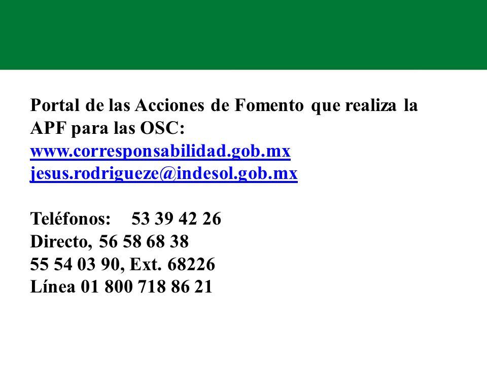 Portal de las Acciones de Fomento que realiza la APF para las OSC: www.corresponsabilidad.gob.mx jesus.rodrigueze@indesol.gob.mx Teléfonos: 53 39 42 26 Directo, 56 58 68 38 55 54 03 90, Ext.