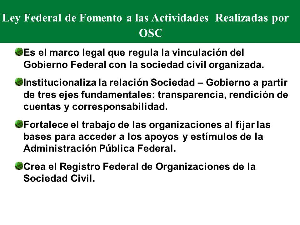 Ley Federal de Fomento a las Actividades Realizadas por OSC Es el marco legal que regula la vinculación del Gobierno Federal con la sociedad civil organizada.