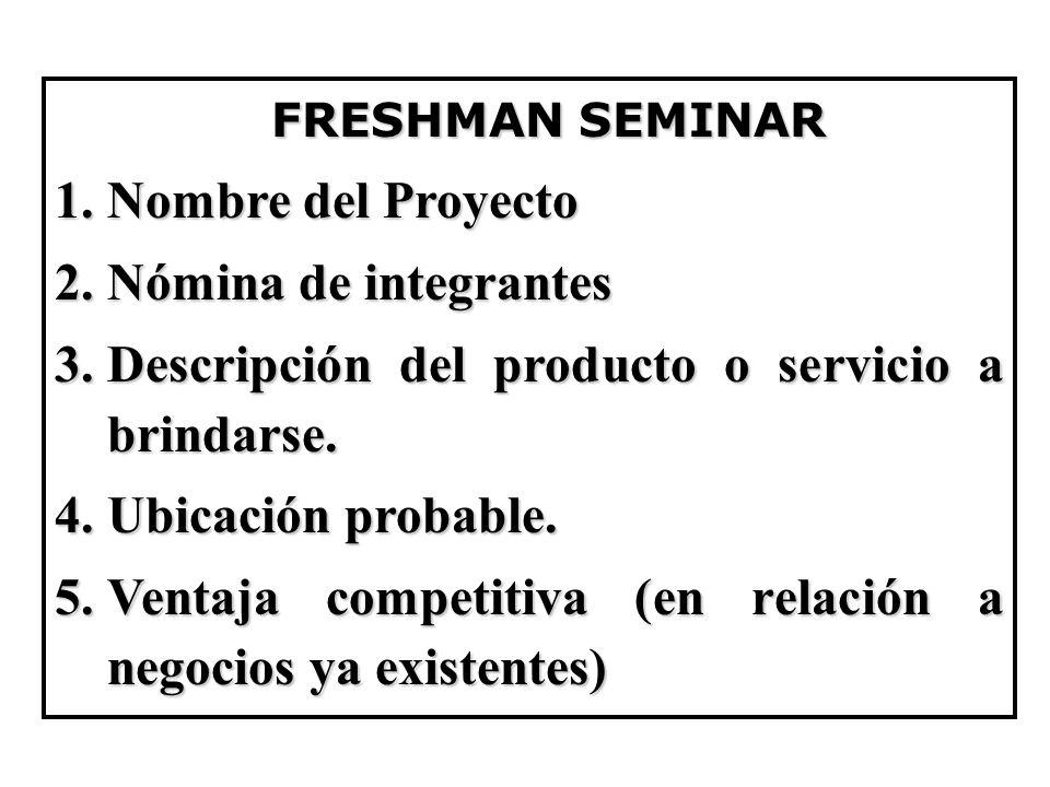 FRESHMAN SEMINAR FRESHMAN SEMINAR 1.Nombre del Proyecto 2.Nómina de integrantes 3.Descripción del producto o servicio a brindarse. 4.Ubicación probabl