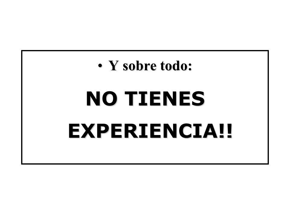 Y sobre todo:Y sobre todo: NO TIENES EXPERIENCIA!!