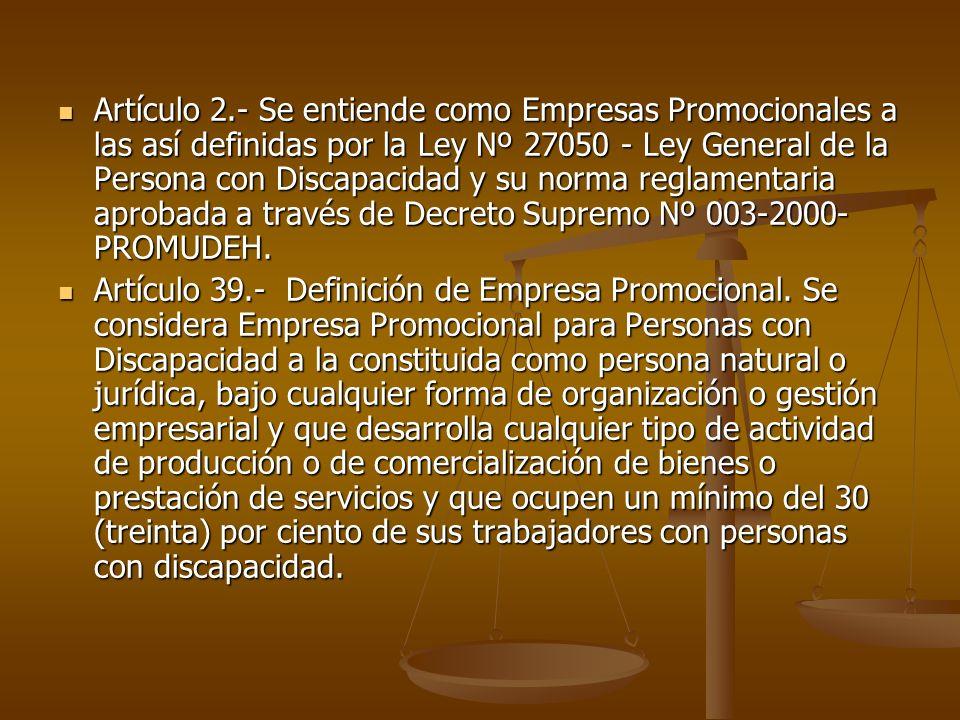 Artículo 2.- Se entiende como Empresas Promocionales a las así definidas por la Ley Nº 27050 - Ley General de la Persona con Discapacidad y su norma r