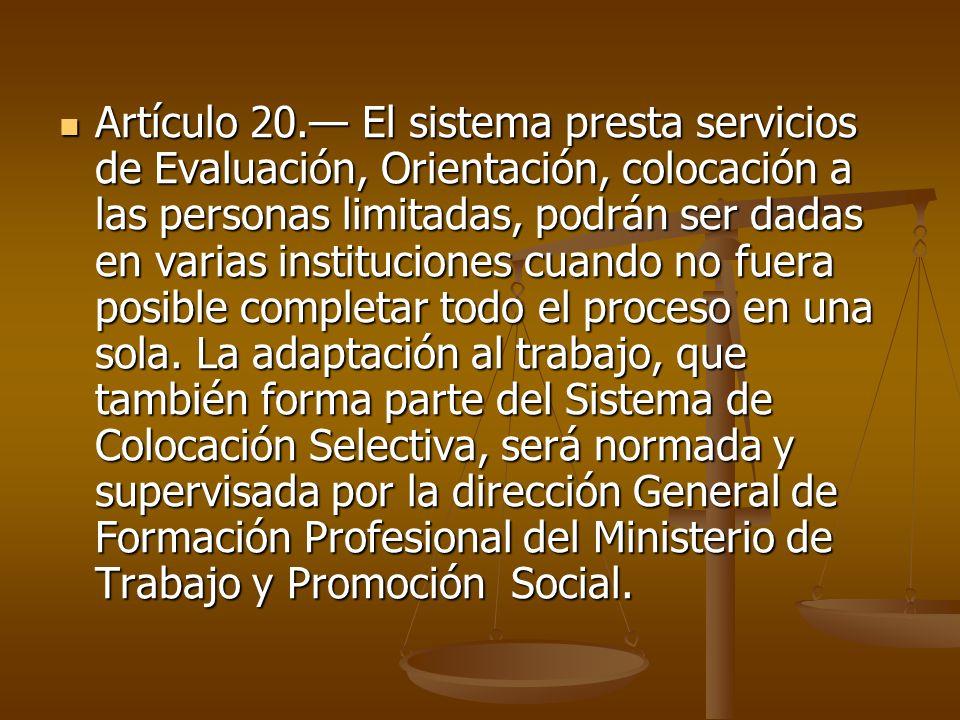 Artículo 20. El sistema presta servicios de Evaluación, Orientación, colocación a las personas limitadas, podrán ser dadas en varias instituciones cua