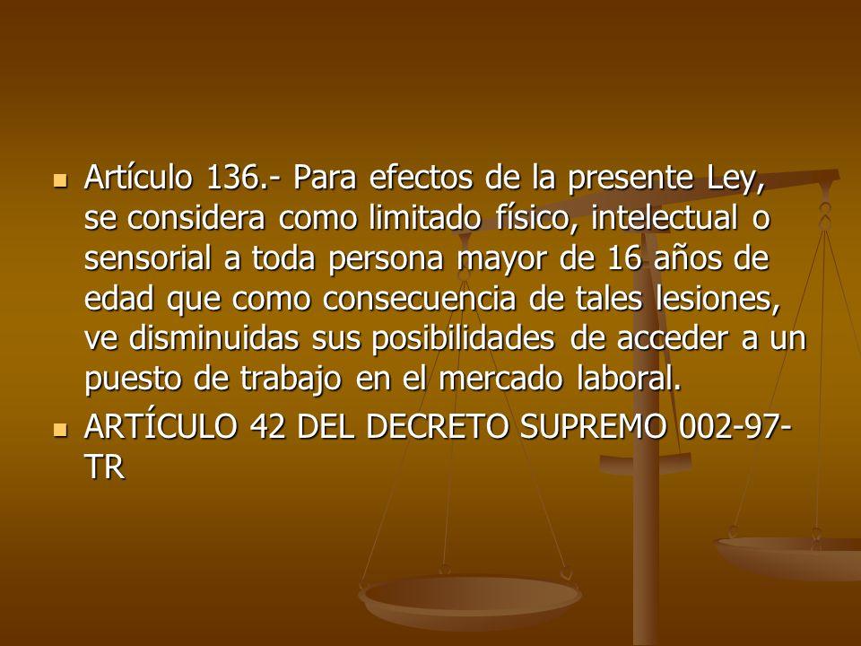 Artículo 136.- Para efectos de la presente Ley, se considera como limitado físico, intelectual o sensorial a toda persona mayor de 16 años de edad que