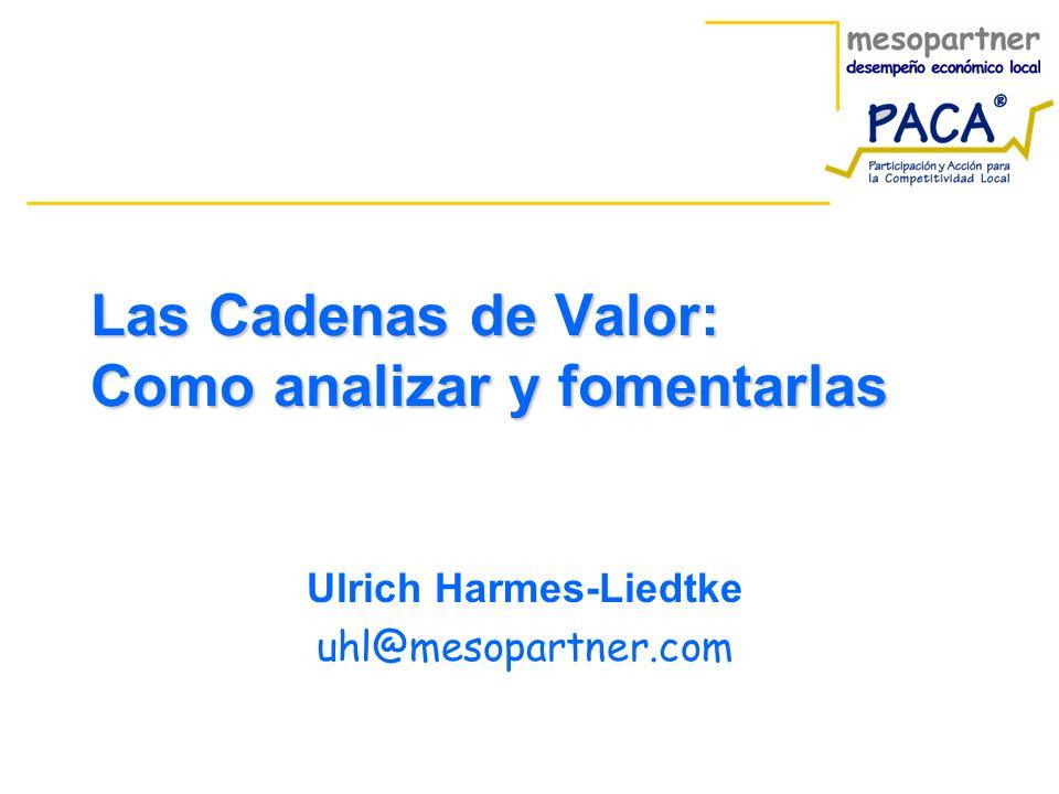 Las Cadenas de Valor: Como analizar y fomentarlas Ulrich Harmes-Liedtke uhl@mesopartner.com