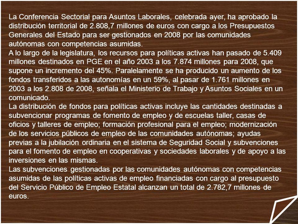La Conferencia Sectorial para Asuntos Laborales, celebrada ayer, ha aprobado la distribución territorial de 2.808,7 millones de euros con cargo a los Presupuestos Generales del Estado para ser gestionados en 2008 por las comunidades autónomas con competencias asumidas.