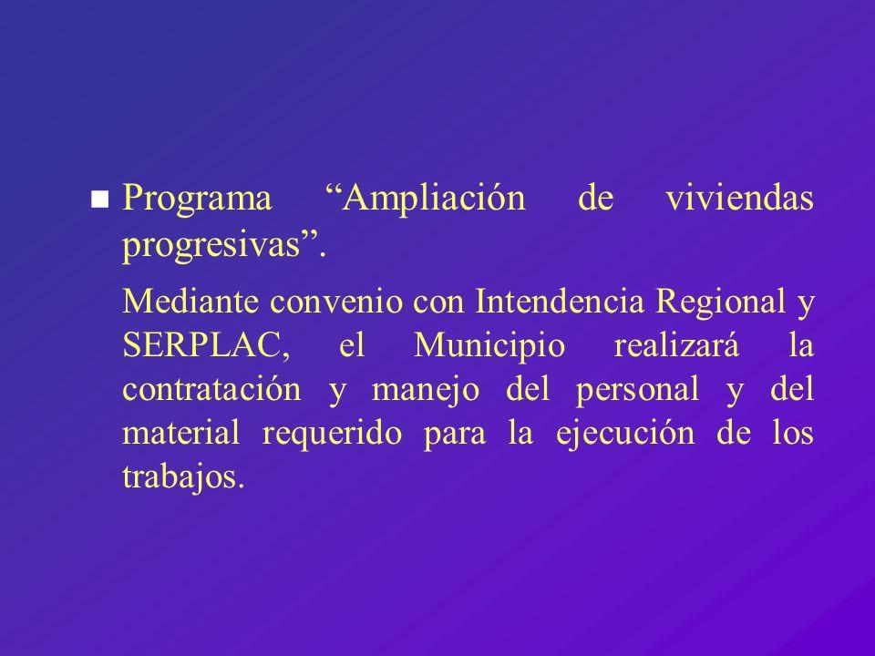 n Programa Ampliación de viviendas progresivas. Mediante convenio con Intendencia Regional y SERPLAC, el Municipio realizará la contratación y manejo