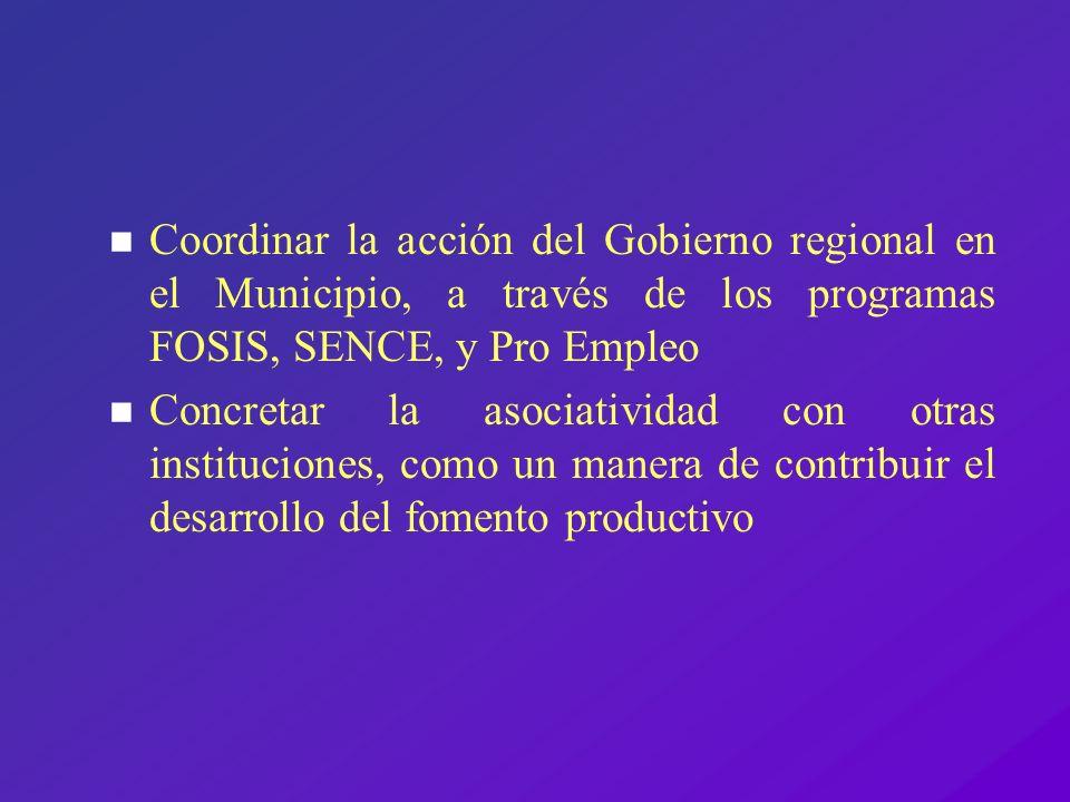 n Coordinar la acción del Gobierno regional en el Municipio, a través de los programas FOSIS, SENCE, y Pro Empleo n Concretar la asociatividad con otr