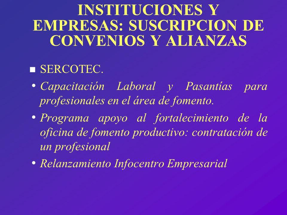 INSTITUCIONES Y EMPRESAS: SUSCRIPCION DE CONVENIOS Y ALIANZAS n SERCOTEC. Capacitación Laboral y Pasantías para profesionales en el área de fomento. P