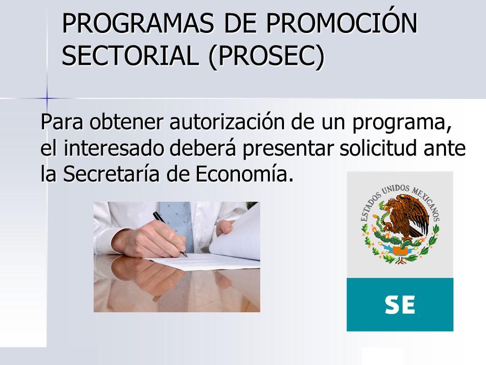 PROGRAMAS DE PROMOCIÓN SECTORIAL (PROSEC) Para obtener autorización de un programa, el interesado deberá presentar solicitud ante la Secretaría de Eco