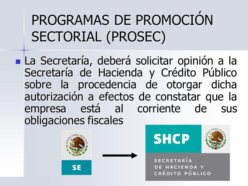 PROGRAMAS DE PROMOCIÓN SECTORIAL (PROSEC) La Secretaría, deberá solicitar opinión a la Secretaría de Hacienda y Crédito Público sobre la procedencia d