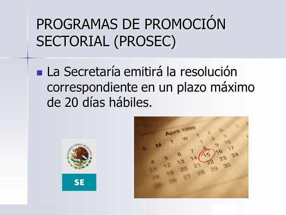 PROGRAMAS DE PROMOCIÓN SECTORIAL (PROSEC) La Secretaría emitirá la resolución correspondiente en un plazo máximo de 20 días hábiles. La Secretaría emi