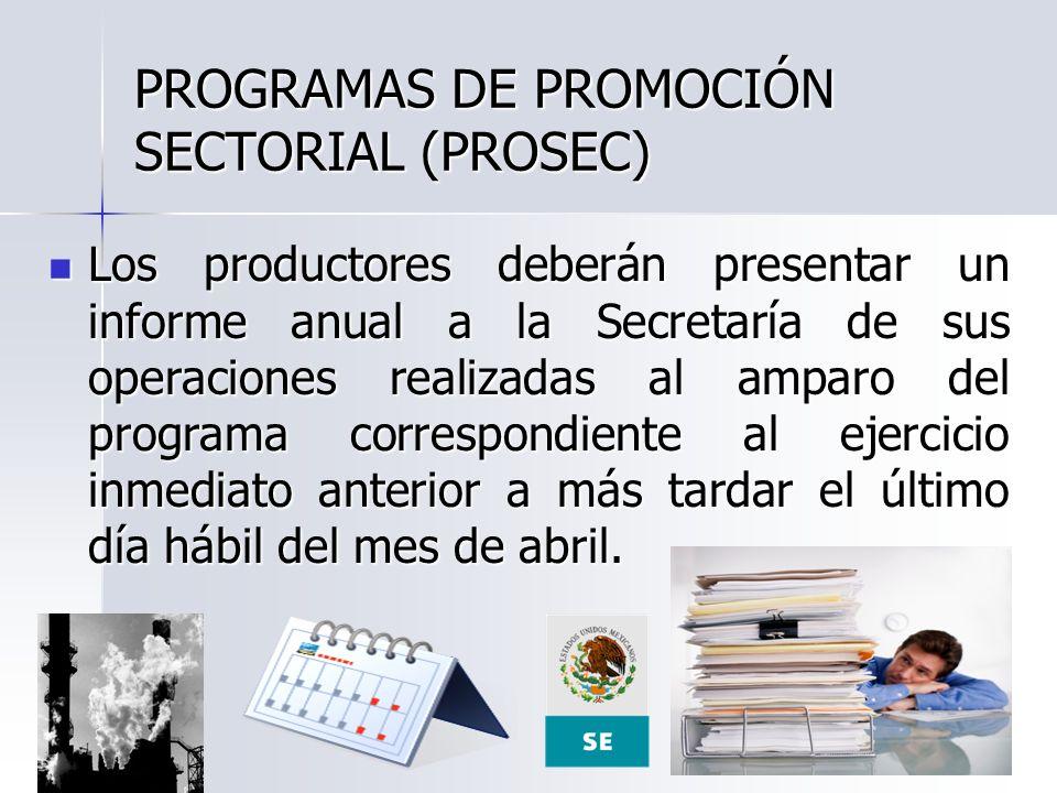 PROGRAMAS DE PROMOCIÓN SECTORIAL (PROSEC) Los productores deberán presentar un informe anual a la Secretaría de sus operaciones realizadas al amparo d