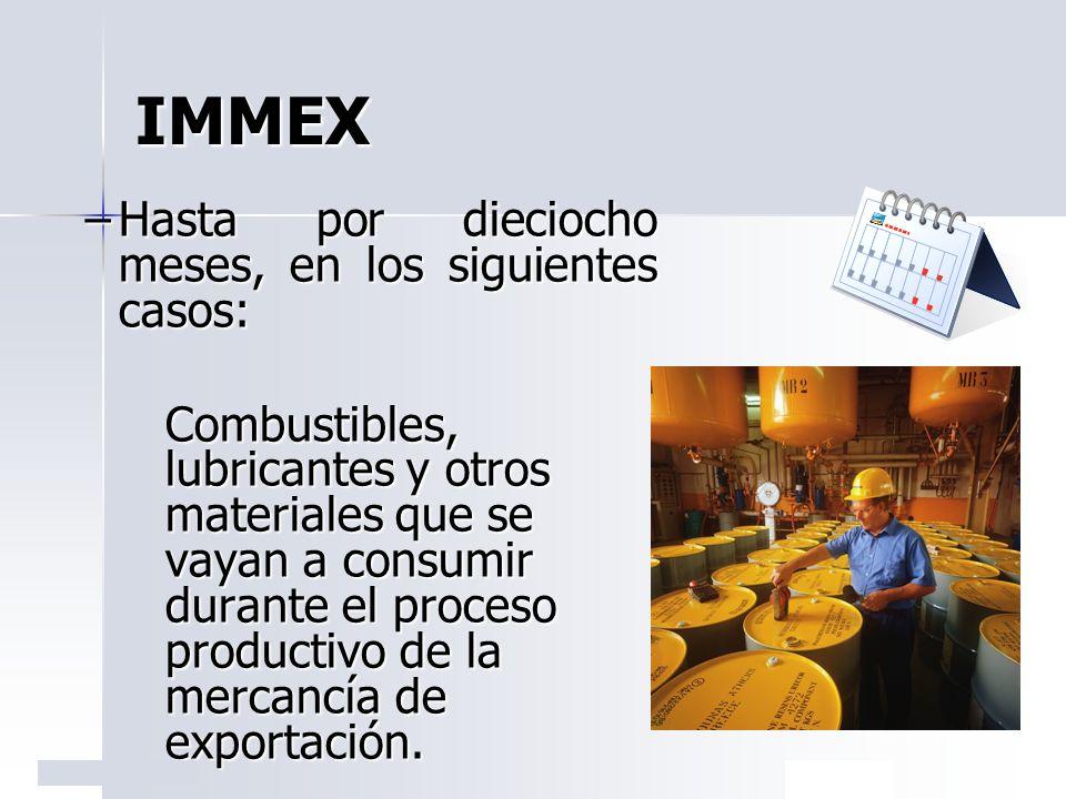 IMMEX –Hasta por dieciocho meses, en los siguientes casos: Combustibles, lubricantes y otros materiales que se vayan a consumir durante el proceso pro