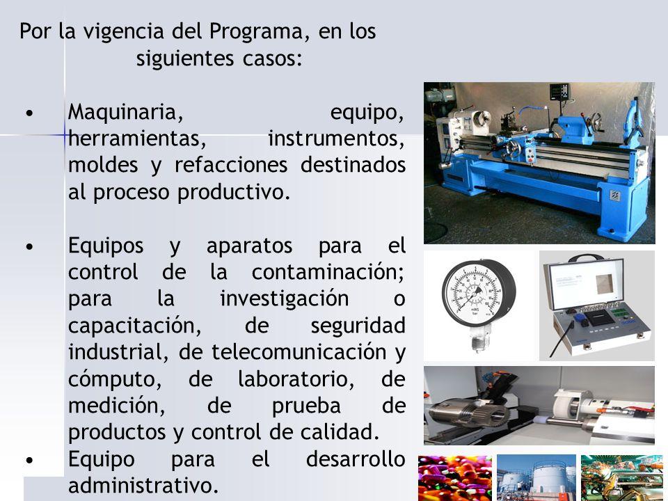 Por la vigencia del Programa, en los siguientes casos: Maquinaria, equipo, herramientas, instrumentos, moldes y refacciones destinados al proceso prod