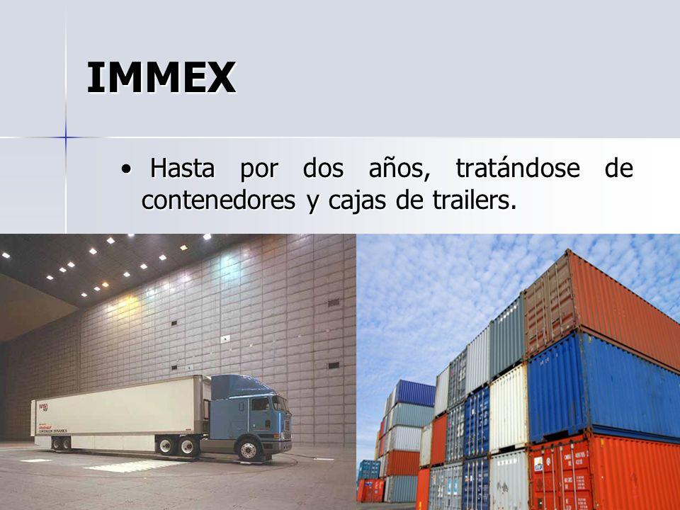IMMEX Hasta por dos años, tratándose de contenedores y cajas de trailers. Hasta por dos años, tratándose de contenedores y cajas de trailers.