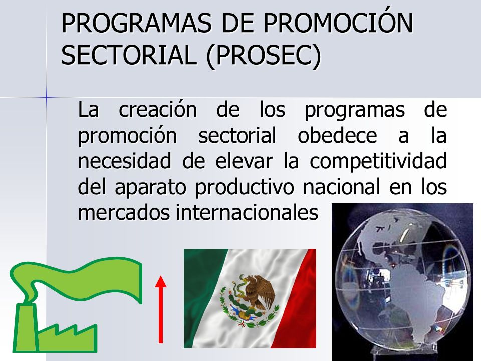 PROGRAMAS DE PROMOCIÓN SECTORIAL (PROSEC) La creación de los programas de promoción sectorial obedece a la necesidad de elevar la competitividad del a
