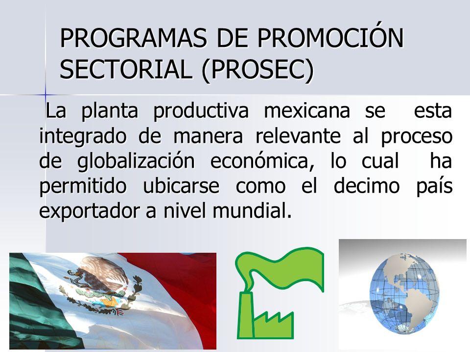 PROGRAMAS DE PROMOCIÓN SECTORIAL (PROSEC) La planta productiva mexicana se esta integrado de manera relevante al proceso de globalización económica, l