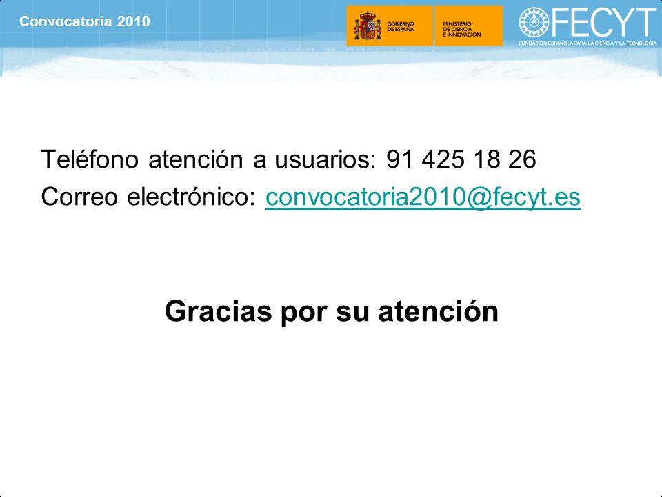 Teléfono atención a usuarios: 91 425 18 26 Correo electrónico: convocatoria2010@fecyt.esconvocatoria2010@fecyt.es Gracias por su atención Convocatoria 2010