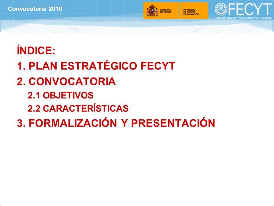 ÍNDICE: 1. PLAN ESTRATÉGICO FECYT 2. CONVOCATORIA 2.1 OBJETIVOS 2.2 CARACTERÍSTICAS 3. FORMALIZACIÓN Y PRESENTACIÓN Convocatoria 2010