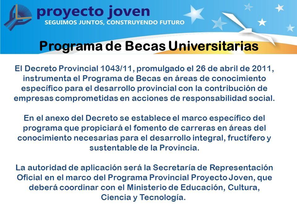 Programa de Becas Universitarias El Decreto Provincial 1043/11, promulgado el 26 de abril de 2011, instrumenta el Programa de Becas en áreas de conocimiento específico para el desarrollo provincial con la contribución de empresas comprometidas en acciones de responsabilidad social.