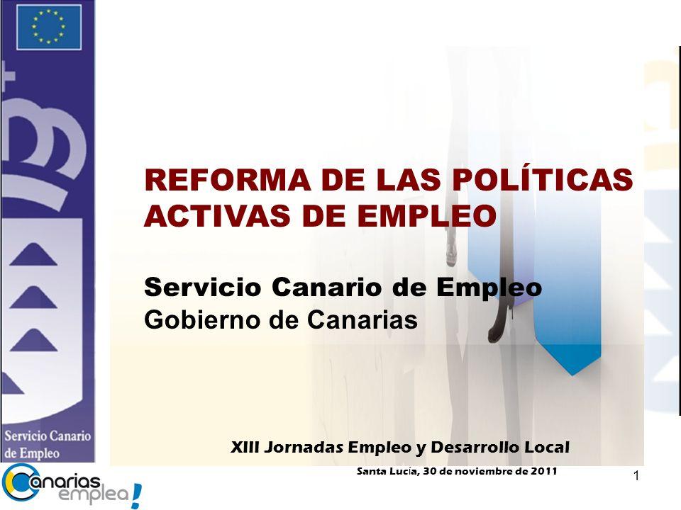 1 REFORMA DE LAS POLÍTICAS ACTIVAS DE EMPLEO Servicio Canario de Empleo Gobierno de Canarias XIII Jornadas Empleo y Desarrollo Local Santa Luc í a, 30 de noviembre de 2011