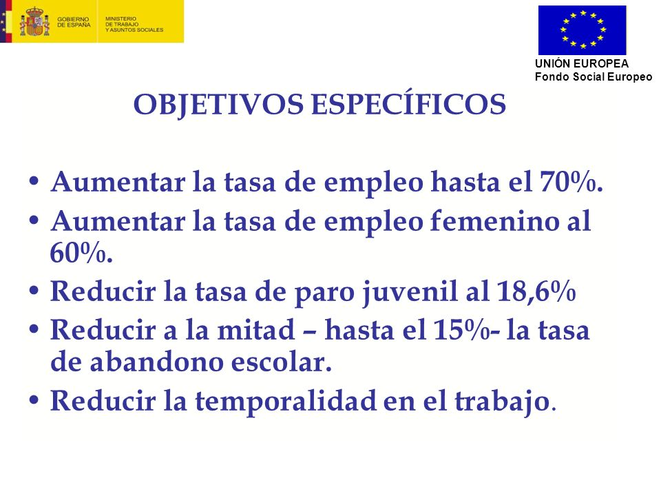 OBJETIVOS ESPECÍFICOS Aumentar la tasa de empleo hasta el 70%. Aumentar la tasa de empleo femenino al 60%. Reducir la tasa de paro juvenil al 18,6% Re