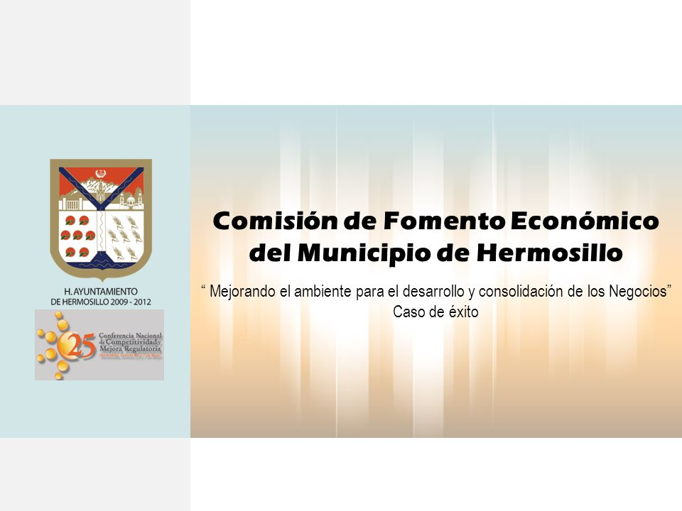 Comisión de Fomento Económico del Municipio de Hermosillo Mejorando el ambiente para el desarrollo y consolidación de los Negocios Caso de éxito