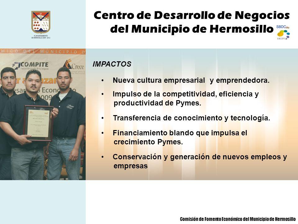 Centro de Desarrollo de Negocios del Municipio de Hermosillo IMPACTOS Nueva cultura empresarial y emprendedora. Impulso de la competitividad, eficienc