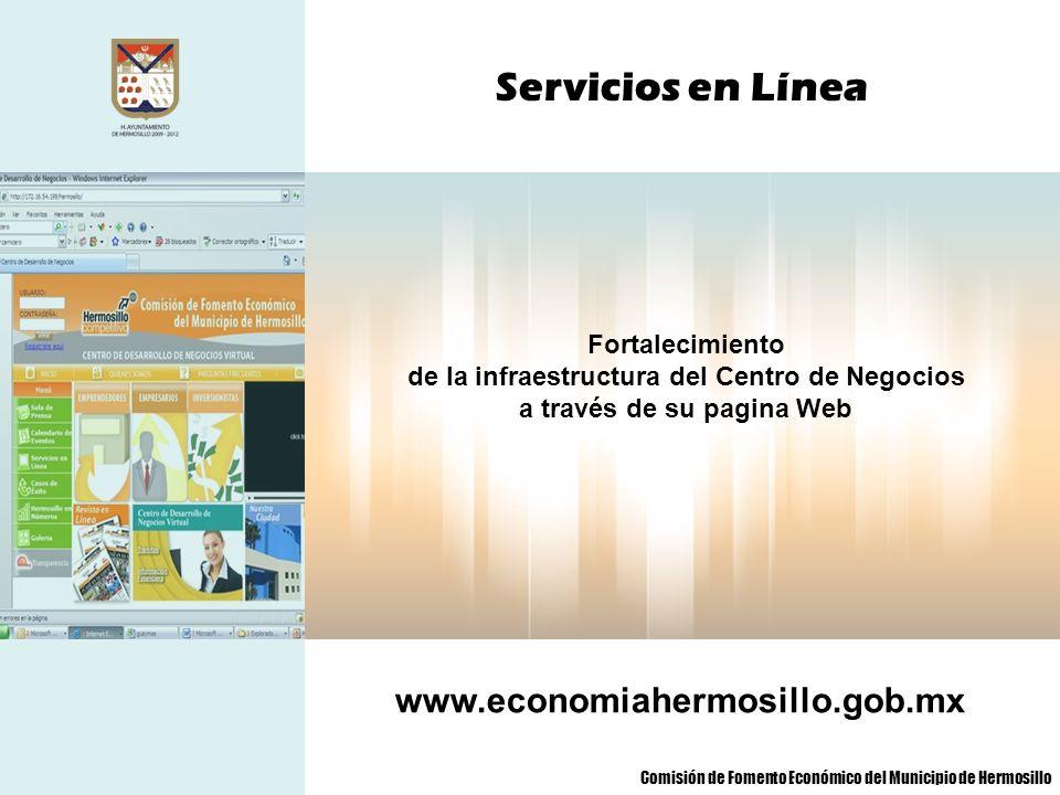 Servicios en Línea Fortalecimiento de la infraestructura del Centro de Negocios a través de su pagina Web www.economiahermosillo.gob.mx Comisión de Fo