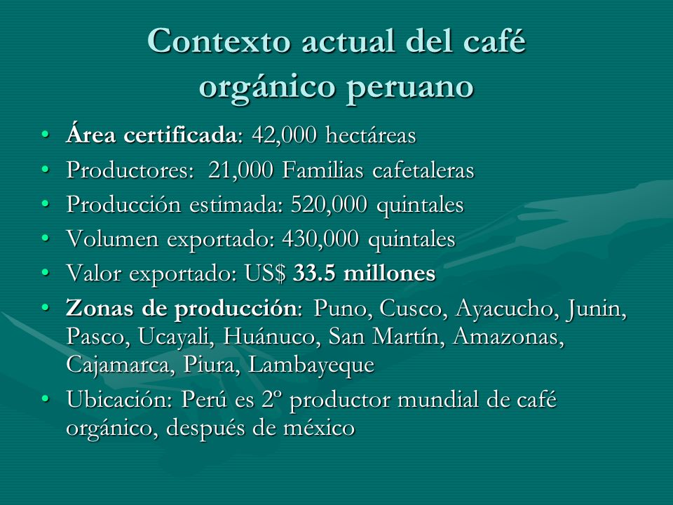 Contexto actual del café orgánico peruano Área certificada: 42,000 hectáreasÁrea certificada: 42,000 hectáreas Productores: 21,000 Familias cafetalerasProductores: 21,000 Familias cafetaleras Producción estimada: 520,000 quintalesProducción estimada: 520,000 quintales Volumen exportado: 430,000 quintalesVolumen exportado: 430,000 quintales Valor exportado: US$ 33.5 millonesValor exportado: US$ 33.5 millones Zonas de producción: Puno, Cusco, Ayacucho, Junin, Pasco, Ucayali, Huánuco, San Martín, Amazonas, Cajamarca, Piura, LambayequeZonas de producción: Puno, Cusco, Ayacucho, Junin, Pasco, Ucayali, Huánuco, San Martín, Amazonas, Cajamarca, Piura, Lambayeque Ubicación: Perú es 2º productor mundial de café orgánico, después de méxicoUbicación: Perú es 2º productor mundial de café orgánico, después de méxico