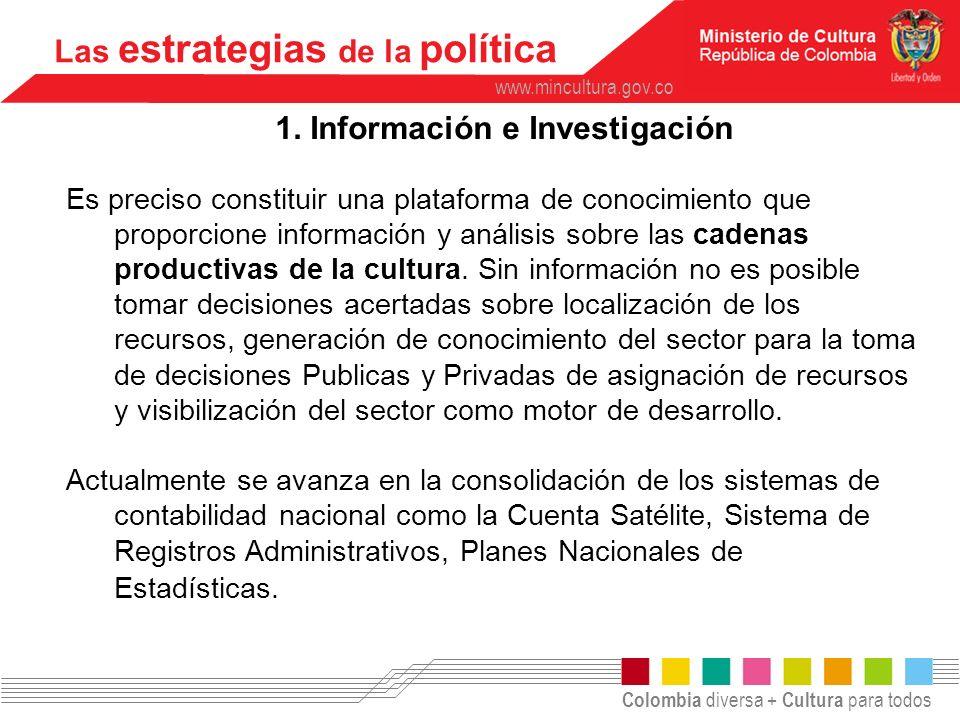 Colombia diversa + Cultura para todos www.mincultura.gov.co Las estrategias de la política 1. Información e Investigación Es preciso constituir una pl