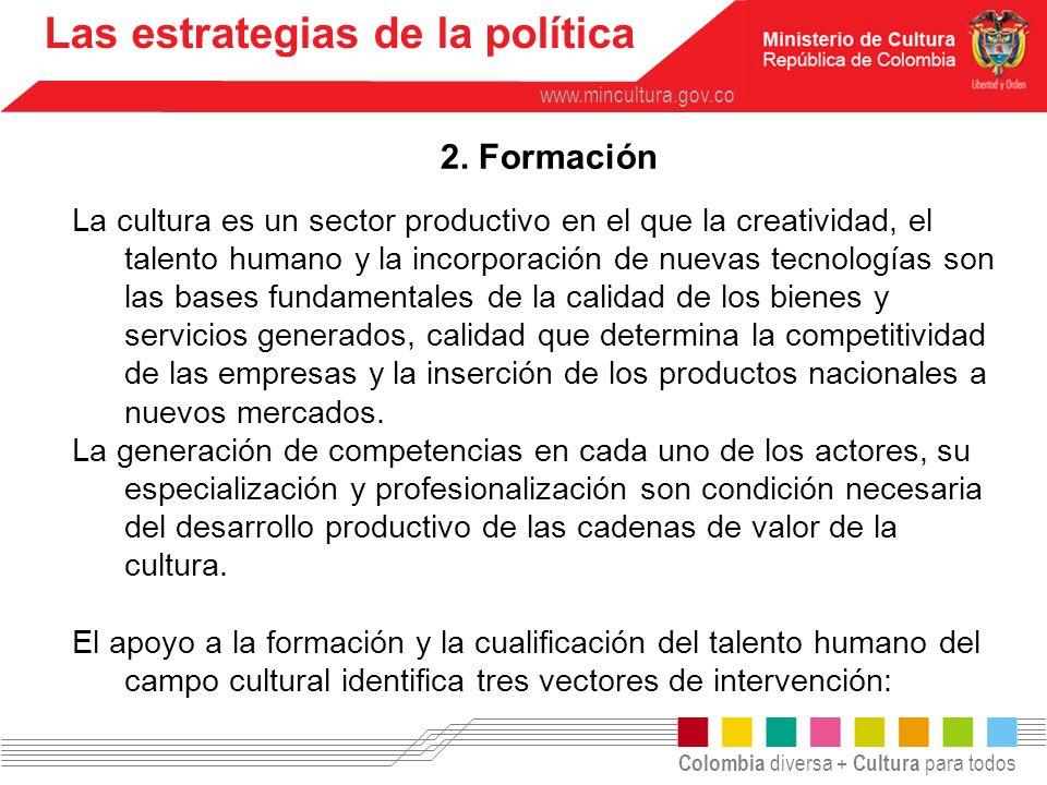 Colombia diversa + Cultura para todos www.mincultura.gov.co Las estrategias de la política 2. Formación La cultura es un sector productivo en el que l