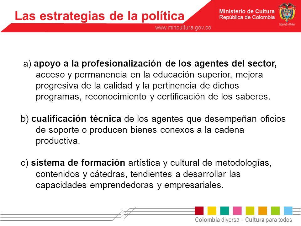 Colombia diversa + Cultura para todos www.mincultura.gov.co Las estrategias de la política a) apoyo a la profesionalización de los agentes del sector,
