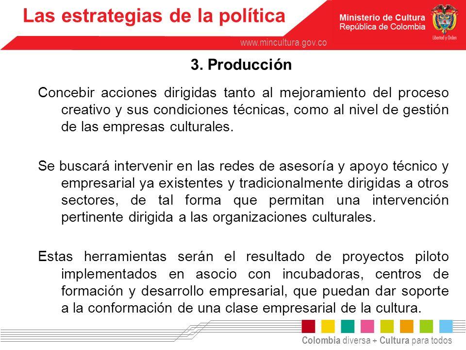 Colombia diversa + Cultura para todos www.mincultura.gov.co Las estrategias de la política 3. Producción Concebir acciones dirigidas tanto al mejorami