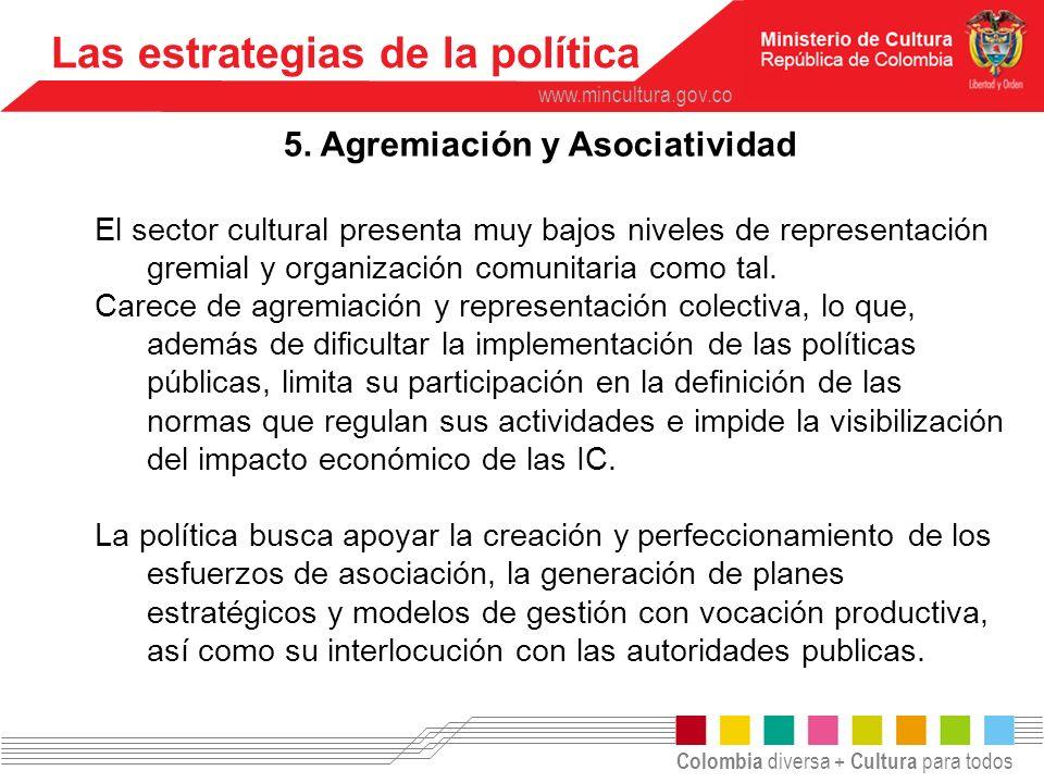 Colombia diversa + Cultura para todos www.mincultura.gov.co Las estrategias de la política 5. Agremiación y Asociatividad El sector cultural presenta